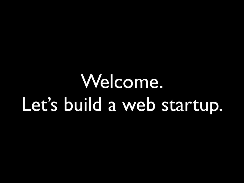 Welcome. Let's build a web startup.