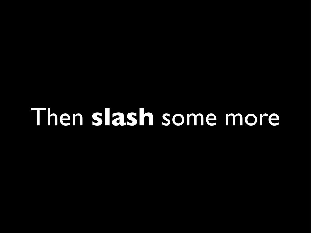 Then slash some more