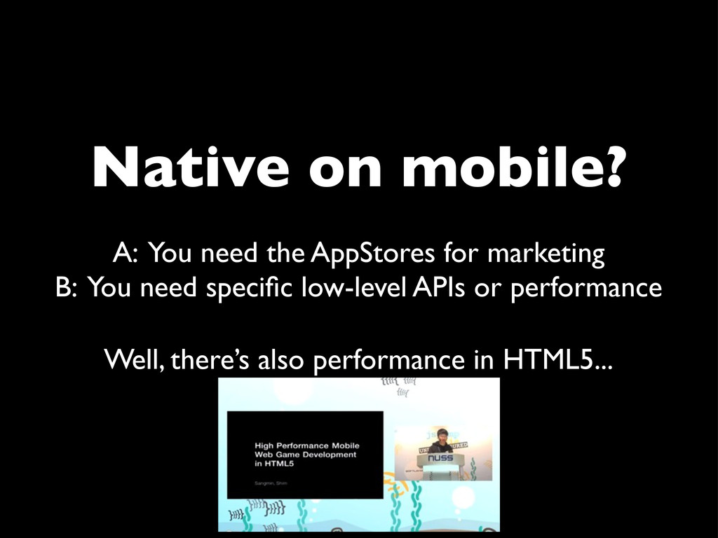 Native on mobile? A: You need the AppStores for...
