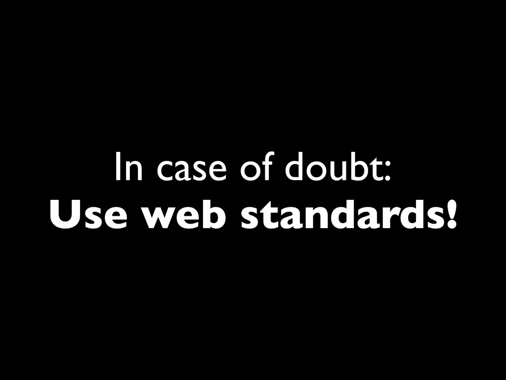 In case of doubt: Use web standards!