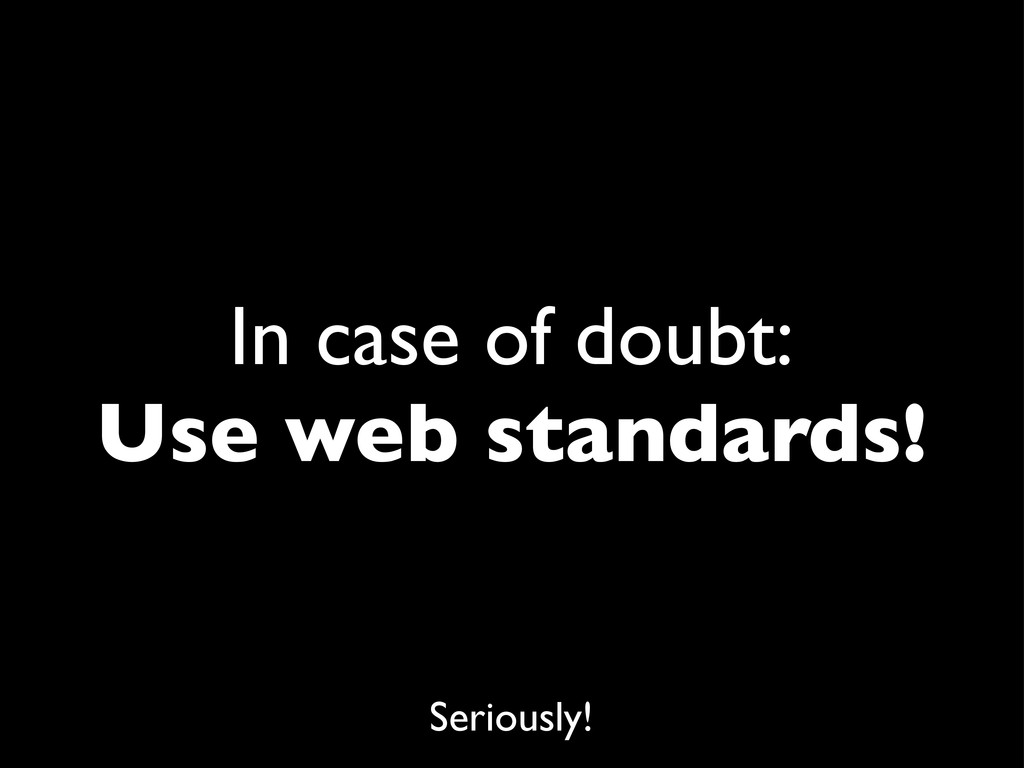 In case of doubt: Use web standards! Seriously!
