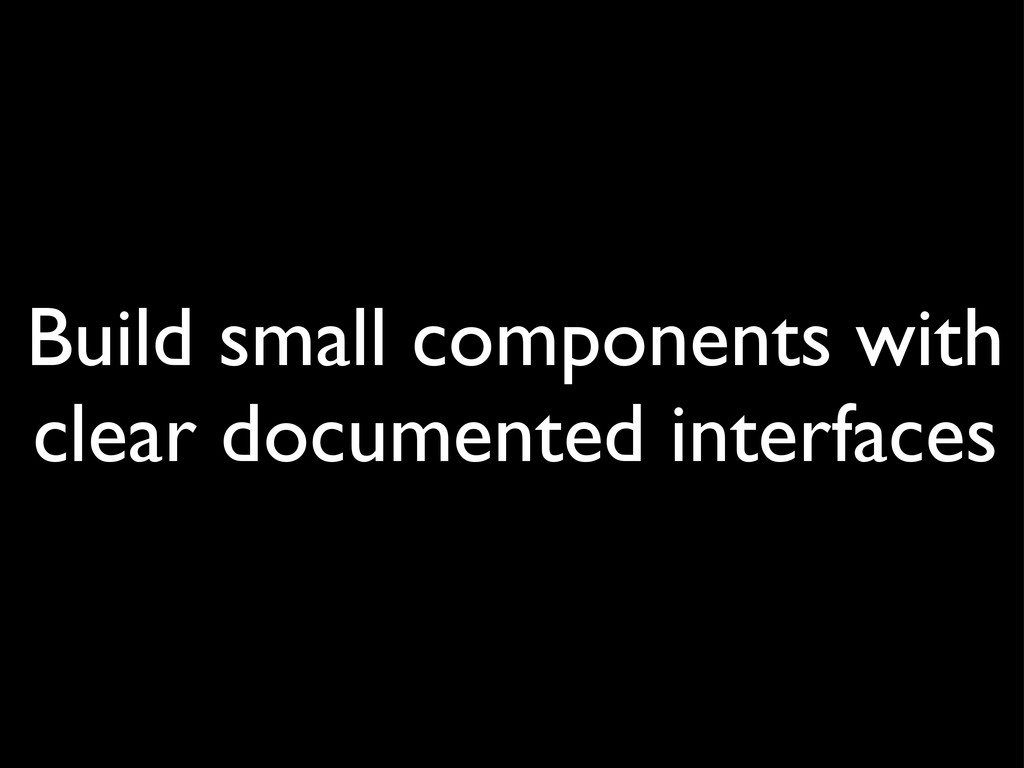 Build small components with clear documented in...