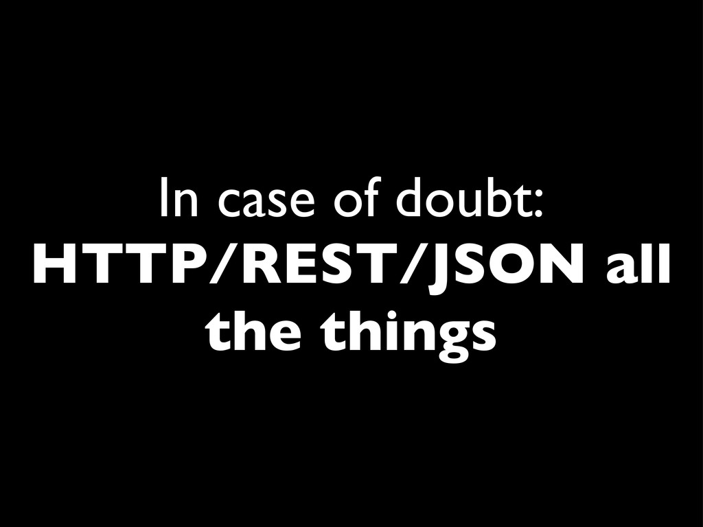 In case of doubt: HTTP/REST/JSON all the things