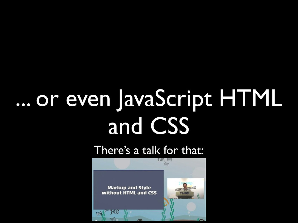 ... or even JavaScript HTML and CSS There's a t...