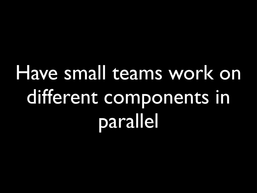 Have small teams work on different components i...