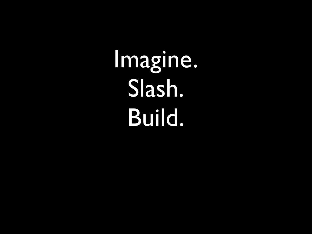 Imagine. Slash. Build.