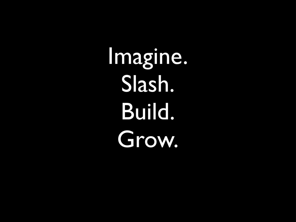Imagine. Slash. Build. Grow.
