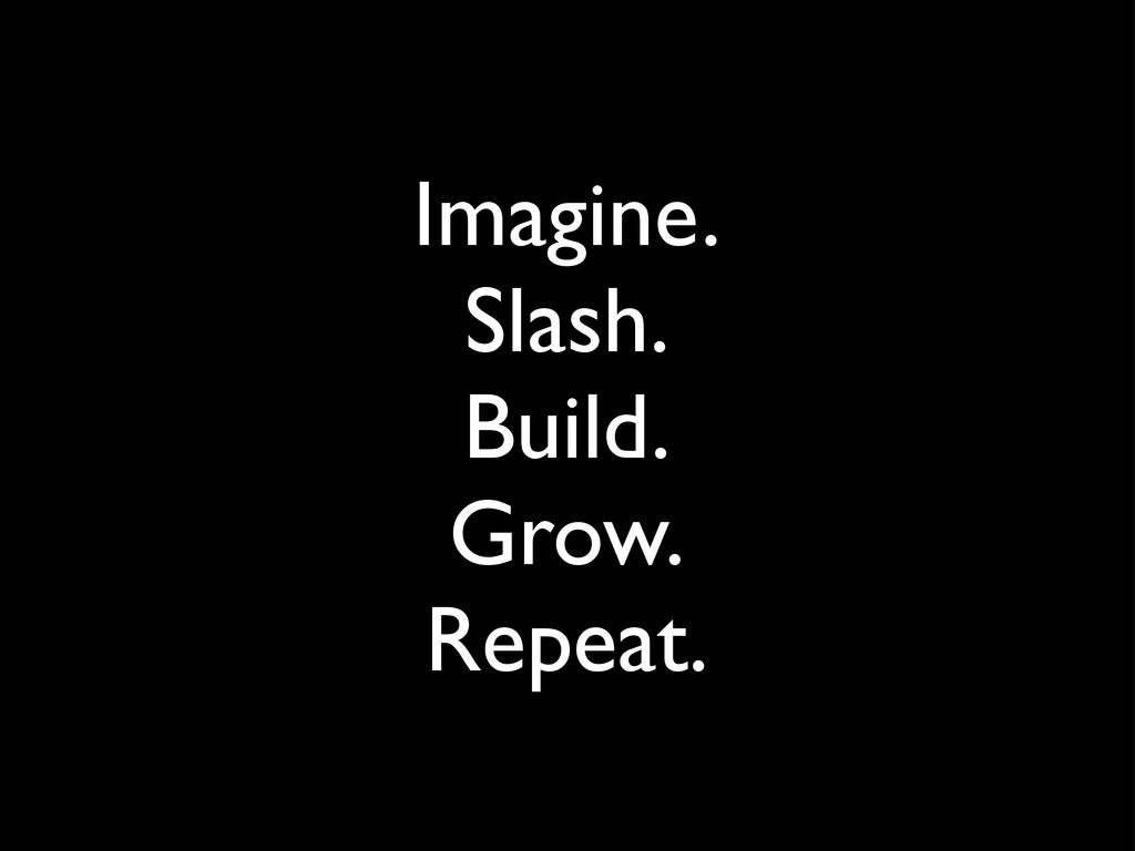 Imagine. Slash. Build. Grow. Repeat.
