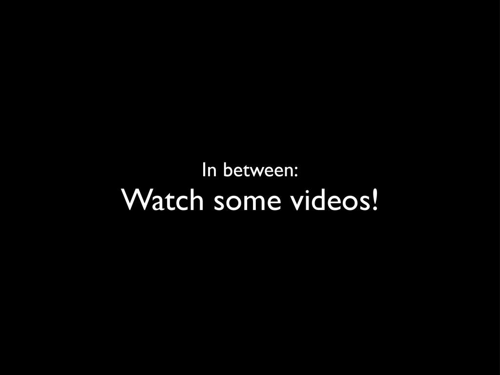 In between: Watch some videos!