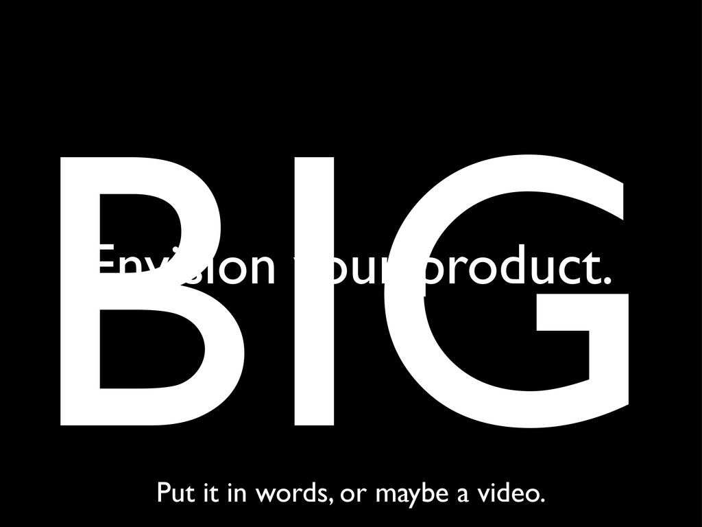 BIG Envision your product. Put it in words, or ...