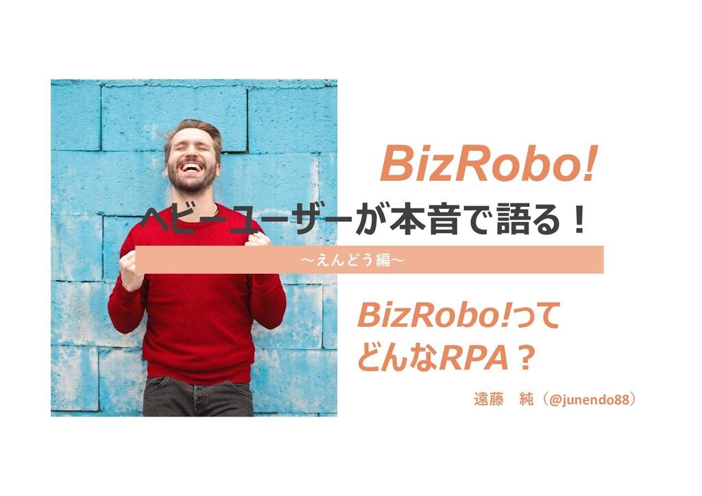 ヘビーユーザーが本音で語る! BizRobo!って どんなRPA? BizRobo! 遠藤 純...
