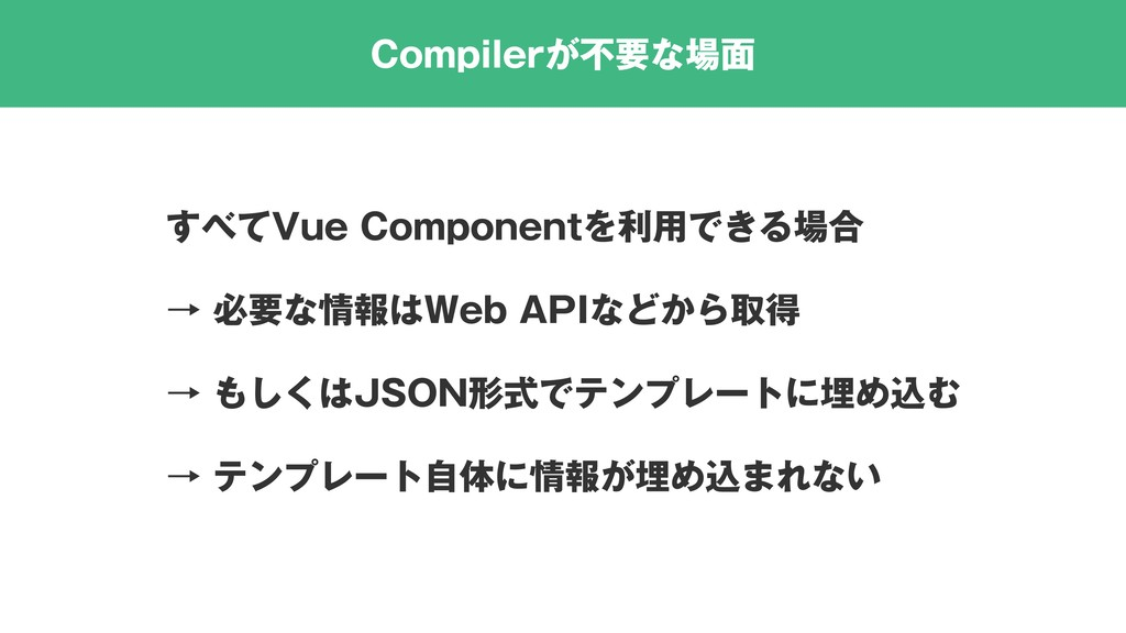 Compilerが不要な場面 すべてVue Componentを利用できる場合 → 必要な情報...