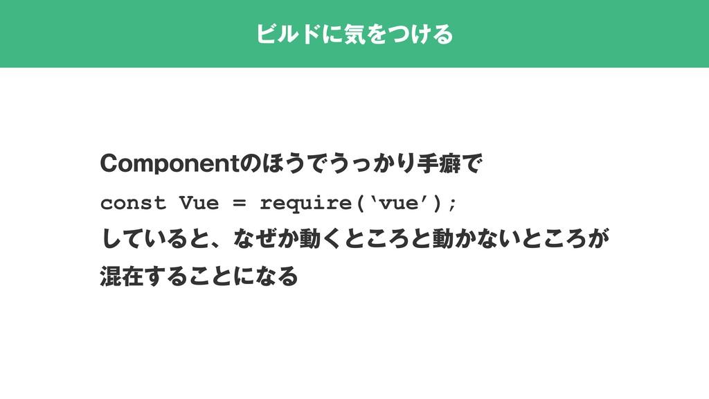 ビルドに気をつける Componentのほうでうっかり手癖で const Vue = requ...