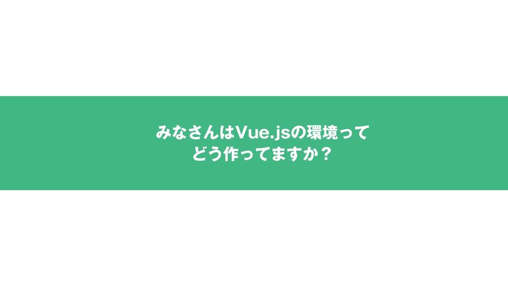 みなさんはVue.jsの環境って どう作ってますか?