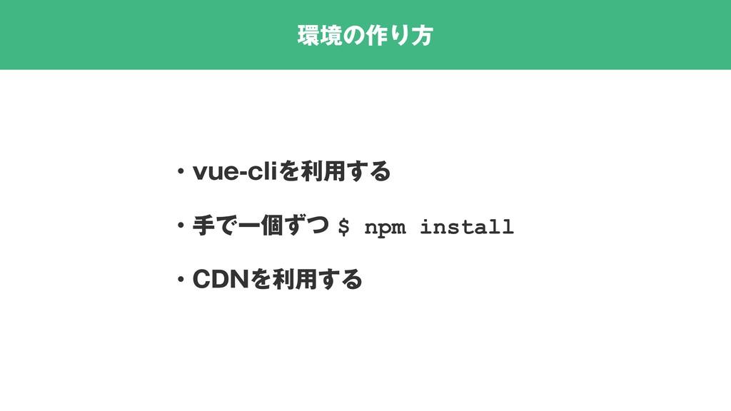 環境の作り方 ・vue-cliを利用する ・手で一個ずつ $ npm install ・CDN...