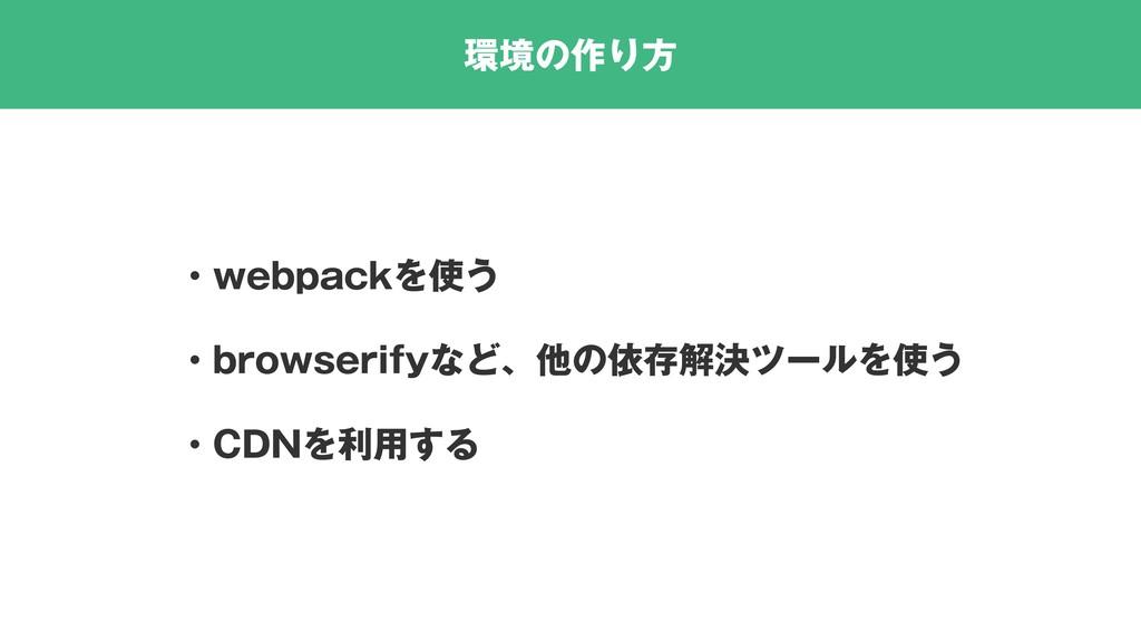 環境の作り方 ・webpackを使う ・browserifyなど、他の依存解決ツールを使う ・...