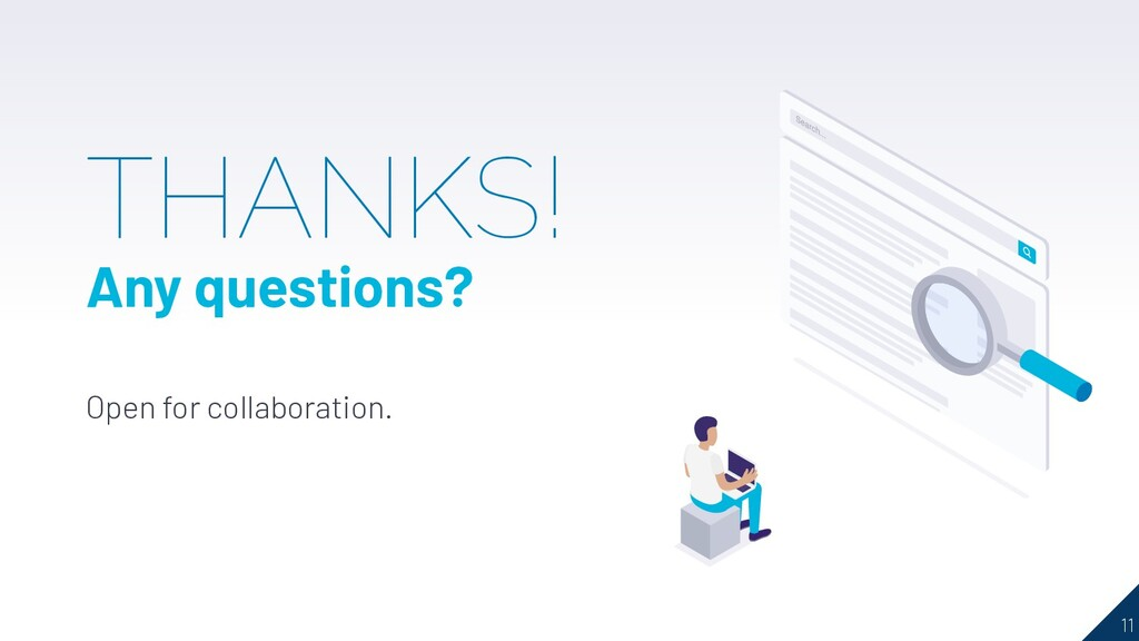 11 THANKS! Any questions? Open for collaboratio...