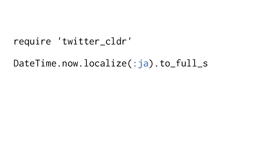 require 'twitter_cldr' DateTime.now.localize(:j...