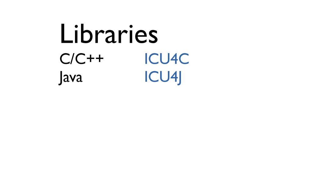 Libraries C/C++ ICU4C Java ICU4J