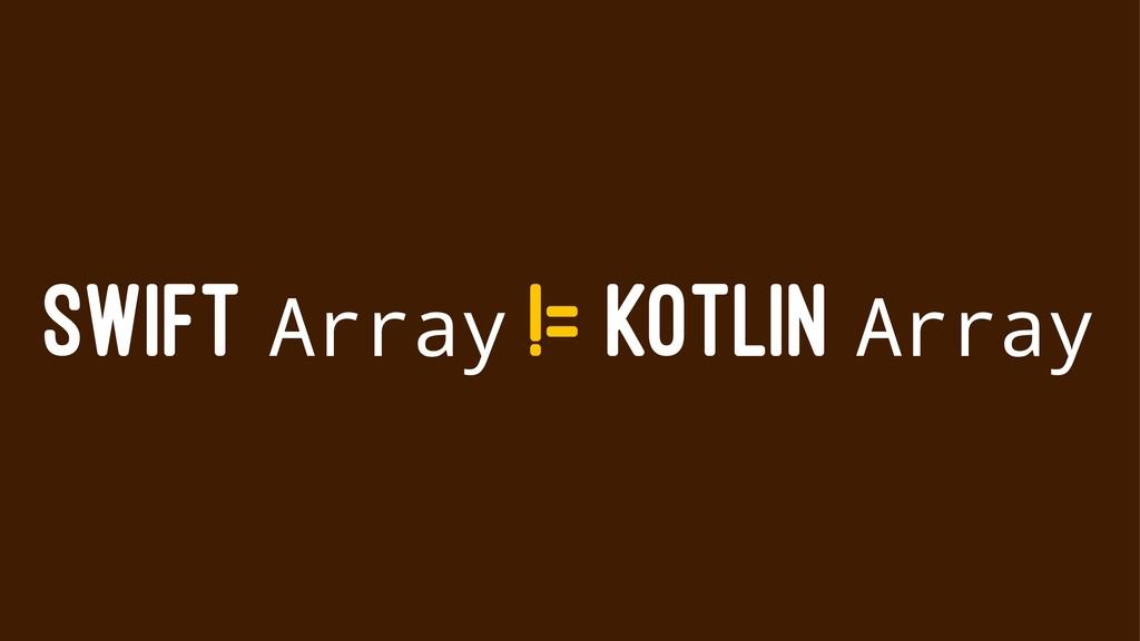 SWIFT Array != KOTLIN Array