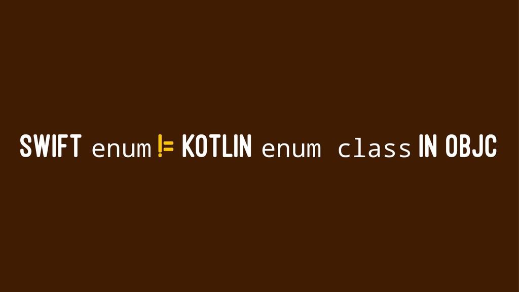 SWIFT enum != KOTLIN enum class IN OBJC