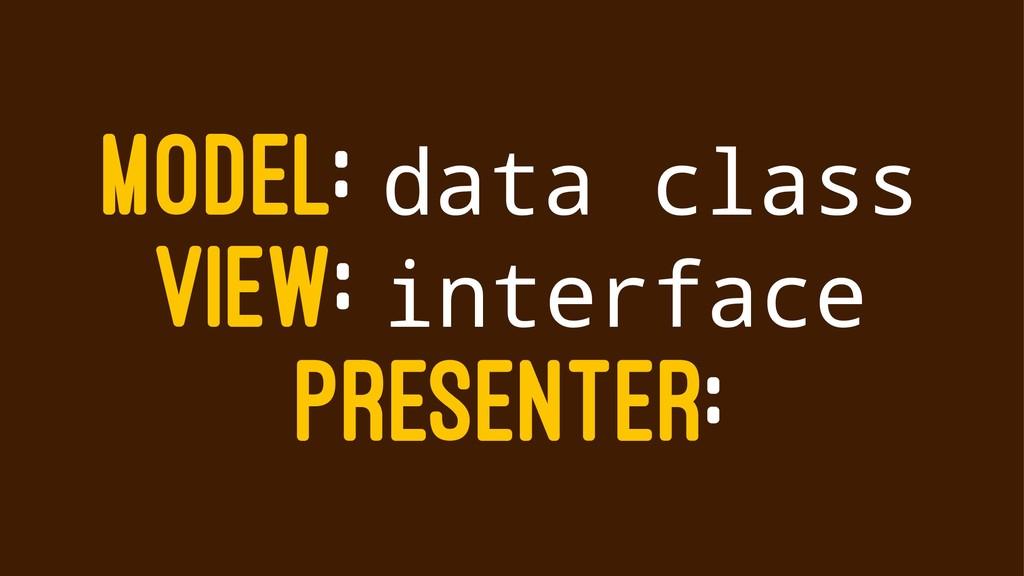 MODEL: data class VIEW: interface PRESENTER: