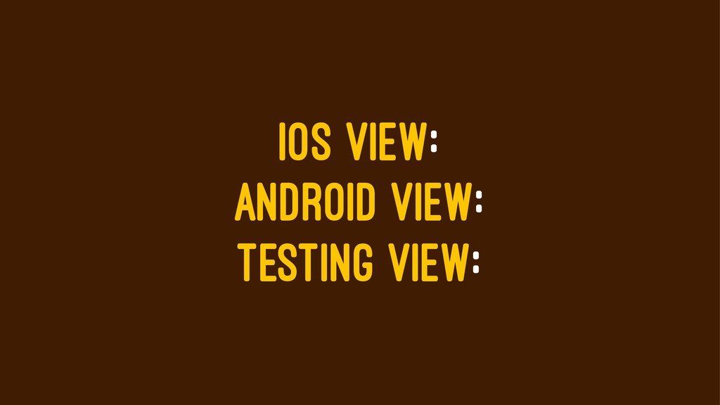 IOS VIEW: ANDROID VIEW: TESTING VIEW: