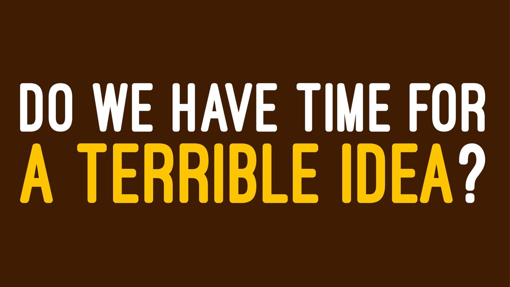 DO WE HAVE TIME FOR A TERRIBLE IDEA?