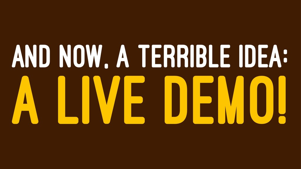 AND NOW, A TERRIBLE IDEA: A LIVE DEMO!