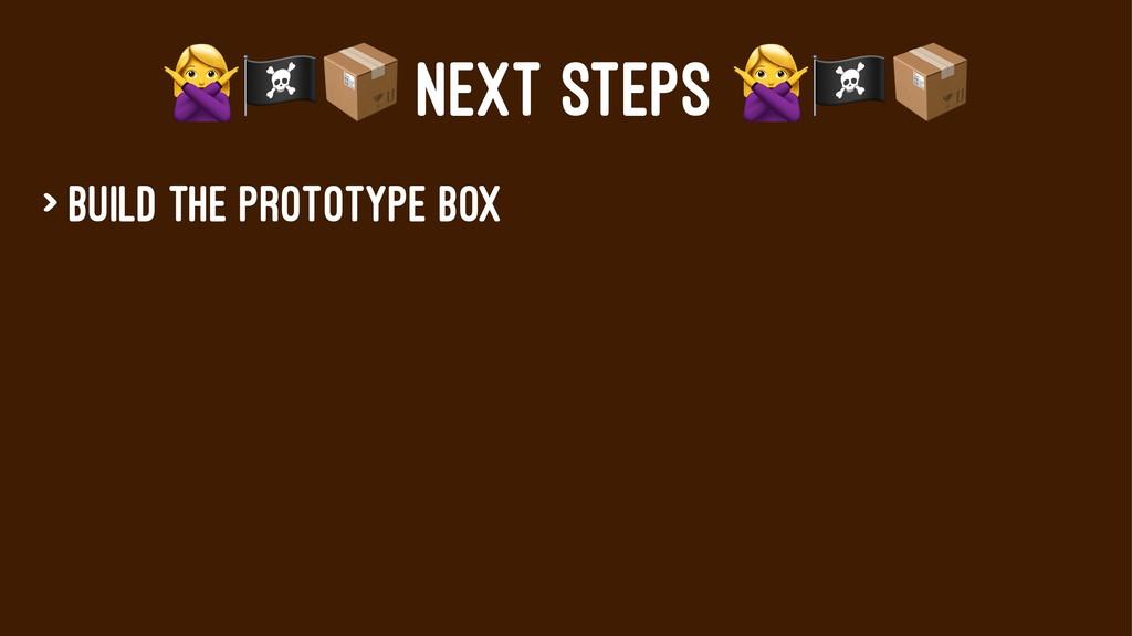 "!""# NEXT STEPS > Build the prototype box"