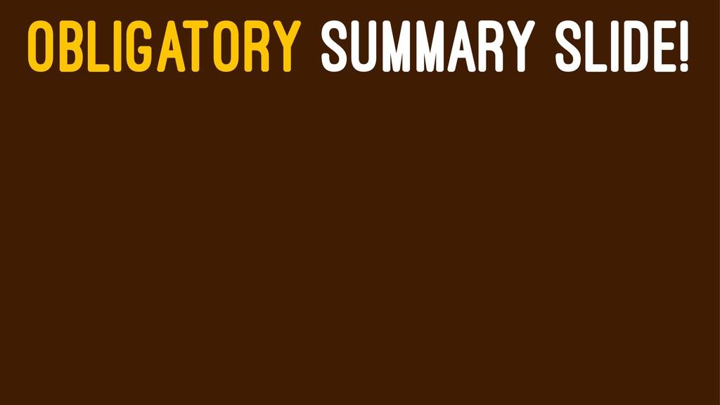 OBLIGATORY SUMMARY SLIDE!