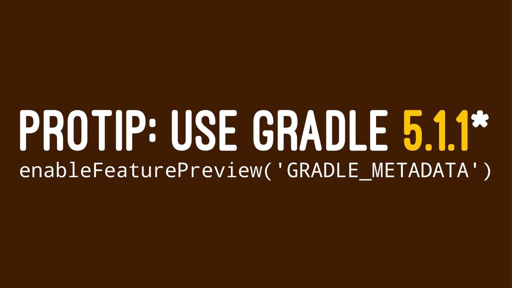 PROTIP: USE GRADLE 5.1.1* enableFeaturePreview(...