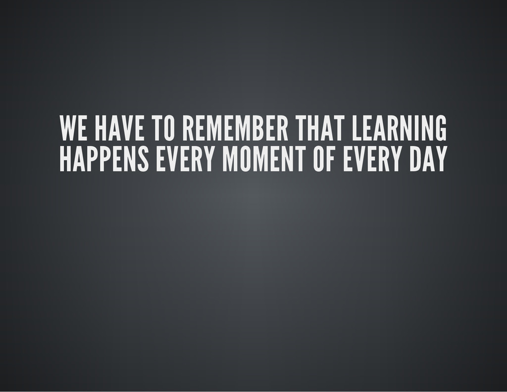 WE HAVE TO REMEMBER THAT LEARNING HAPPENS EVERY...