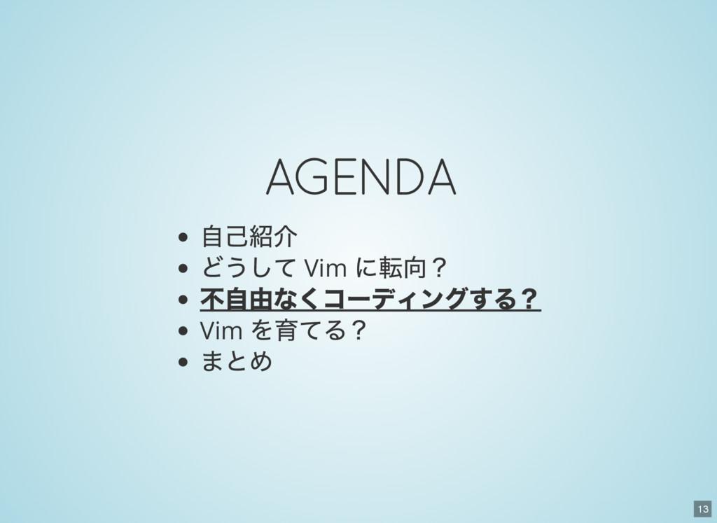 13 AGENDA 自己紹介 どうして Vim に転向? 不自由なくコーディングする? Vim...