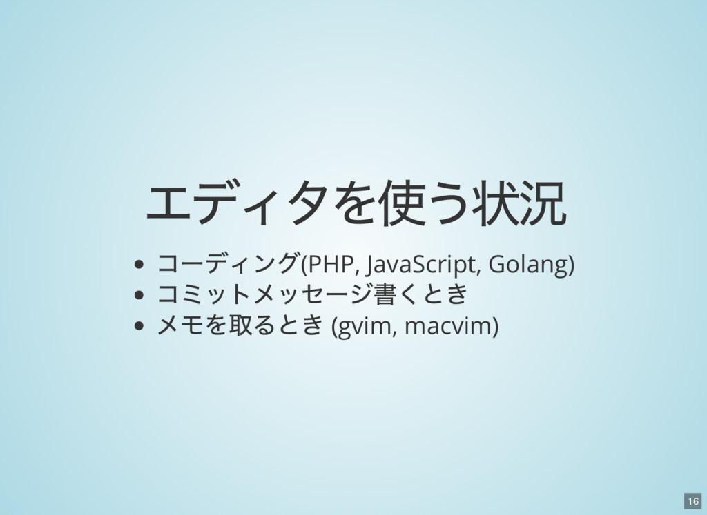 16 エディタを使う状況 コーディング(PHP, JavaScript, Golang) コミ...
