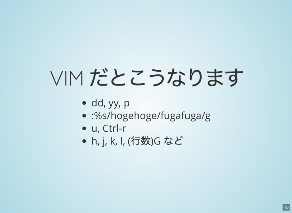 18 VIM だとこうなります dd, yy, p :%s/hogehoge/fugafuga...