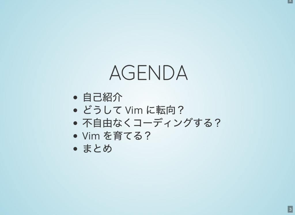 2 3 AGENDA 自己紹介 どうして Vim に転向? 不自由なくコーディングする? Vi...