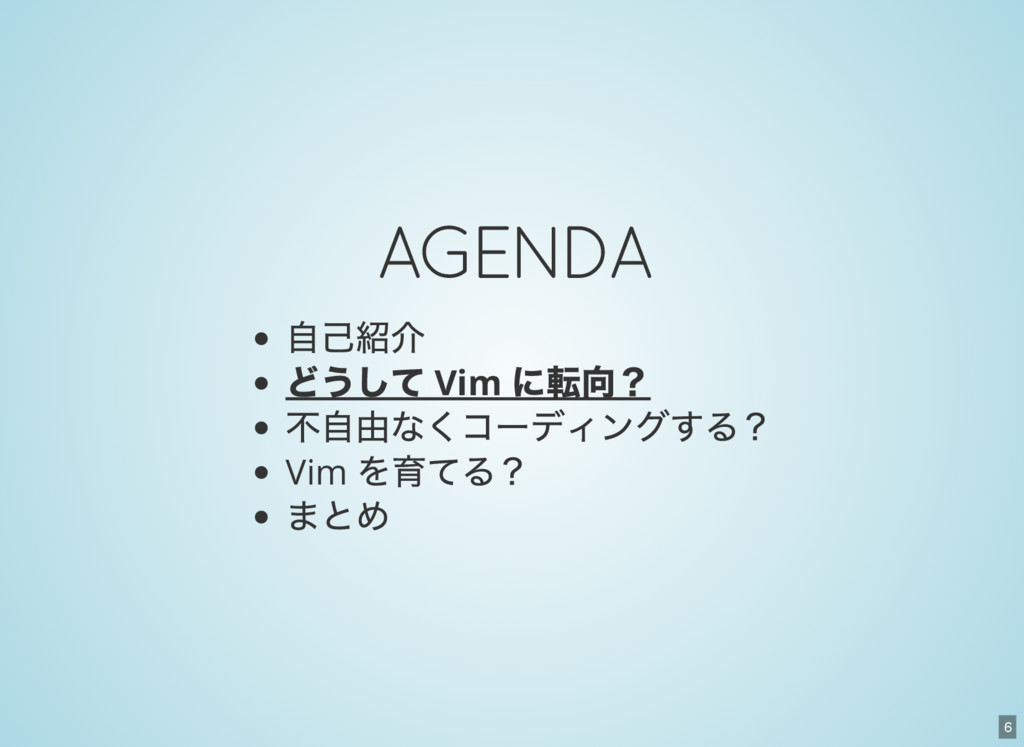 6 AGENDA 自己紹介 どうして Vim に転向? 不自由なくコーディングする? Vim ...