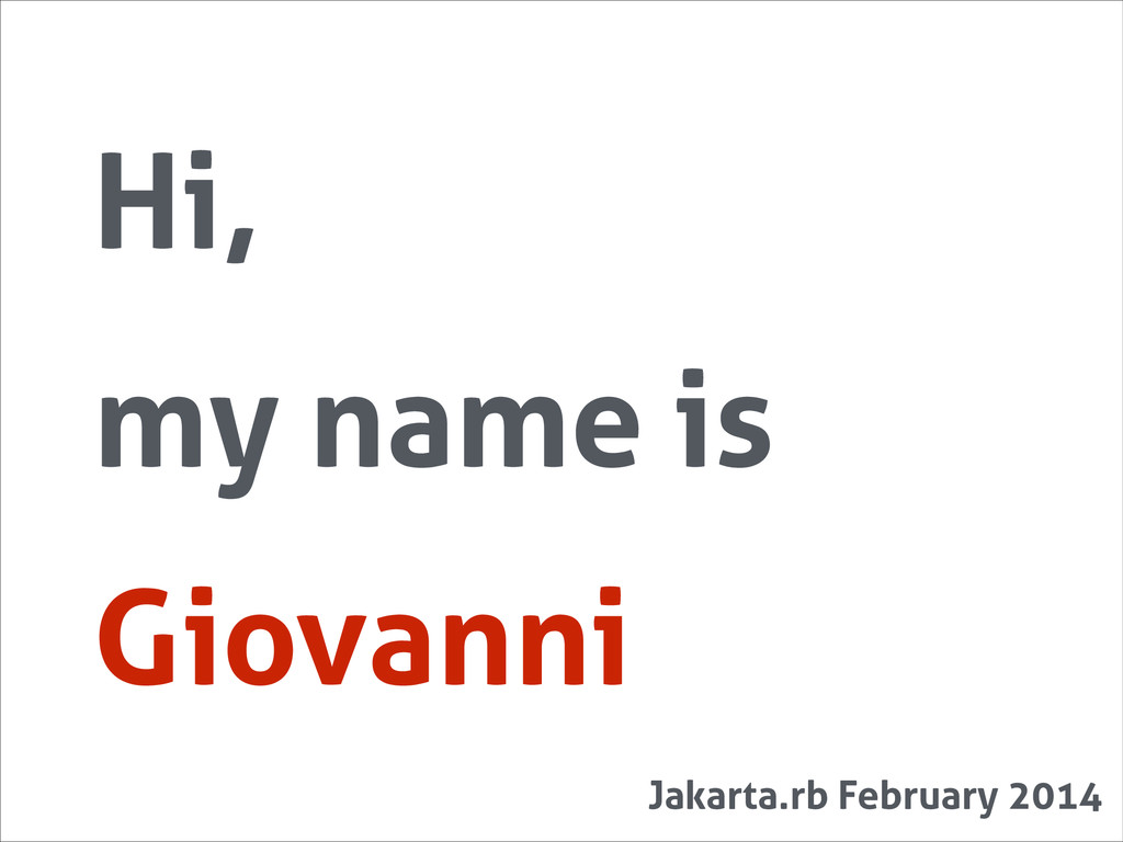 Hi, my name is Giovanni Jakarta.rb February 2014