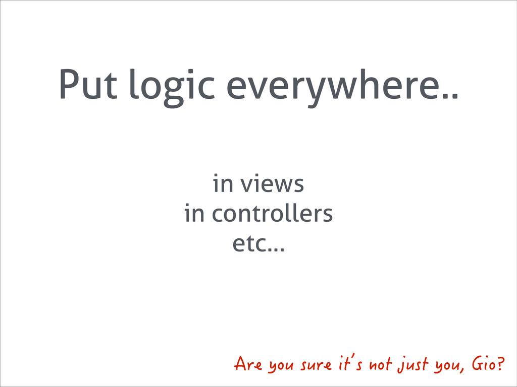 Put logic everywhere.. in views in controllers ...