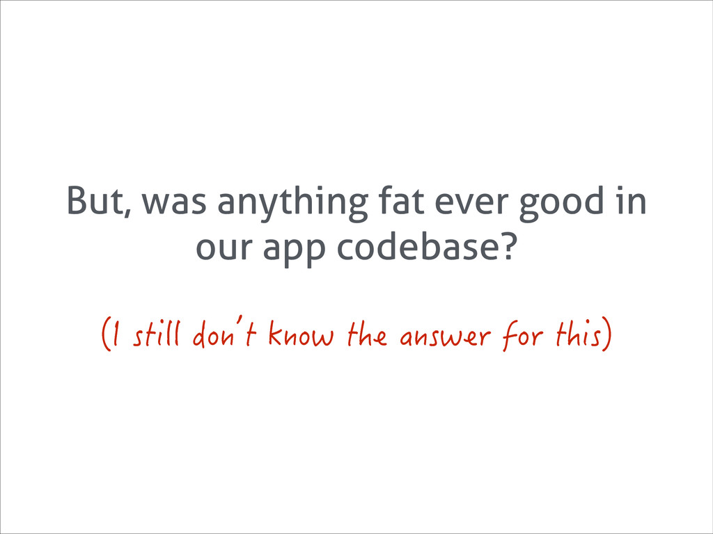But, was anything fat ever good in our app code...