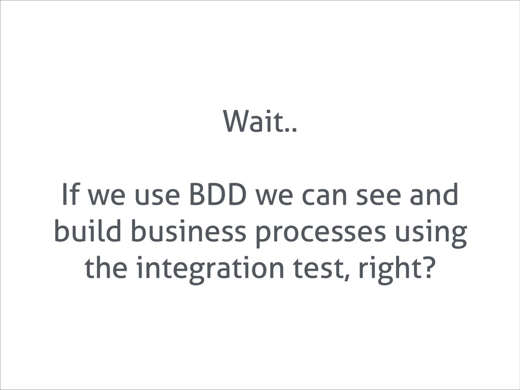 Wait.. ! If we use BDD we can see and build bus...