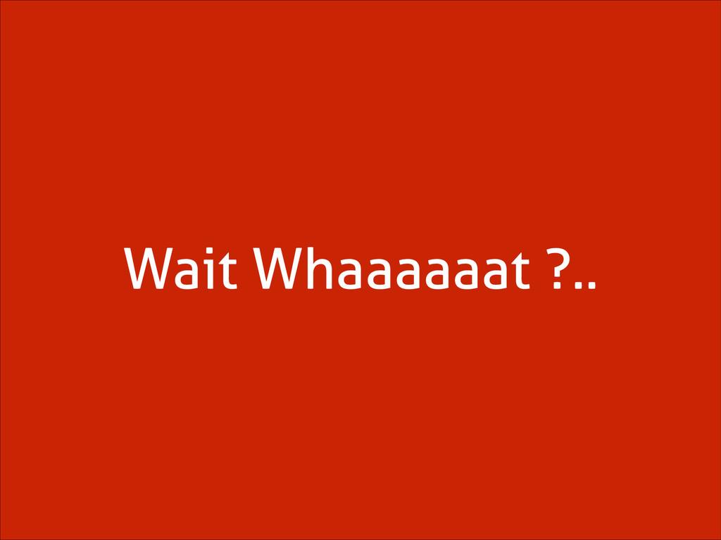 Wait Whaaaaaat ?..