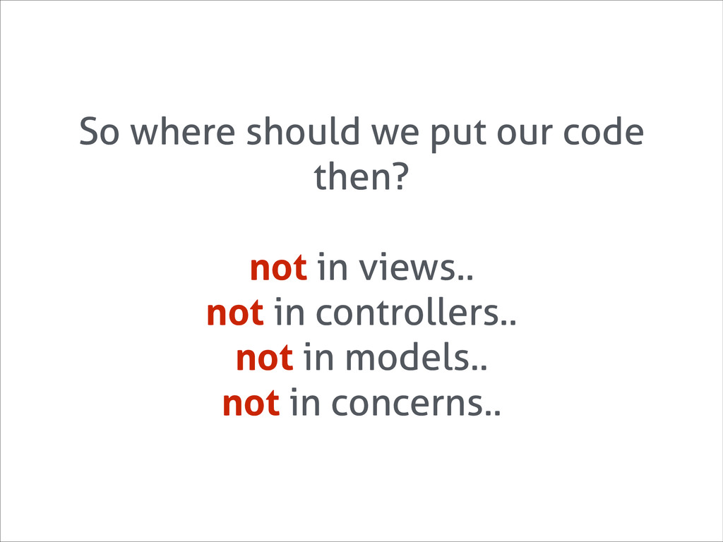 So where should we put our code then? ! not in ...
