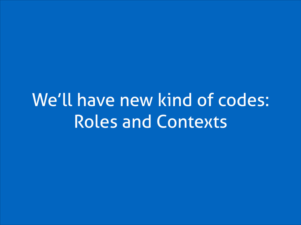 We'll have new kind of codes: Roles and Contexts