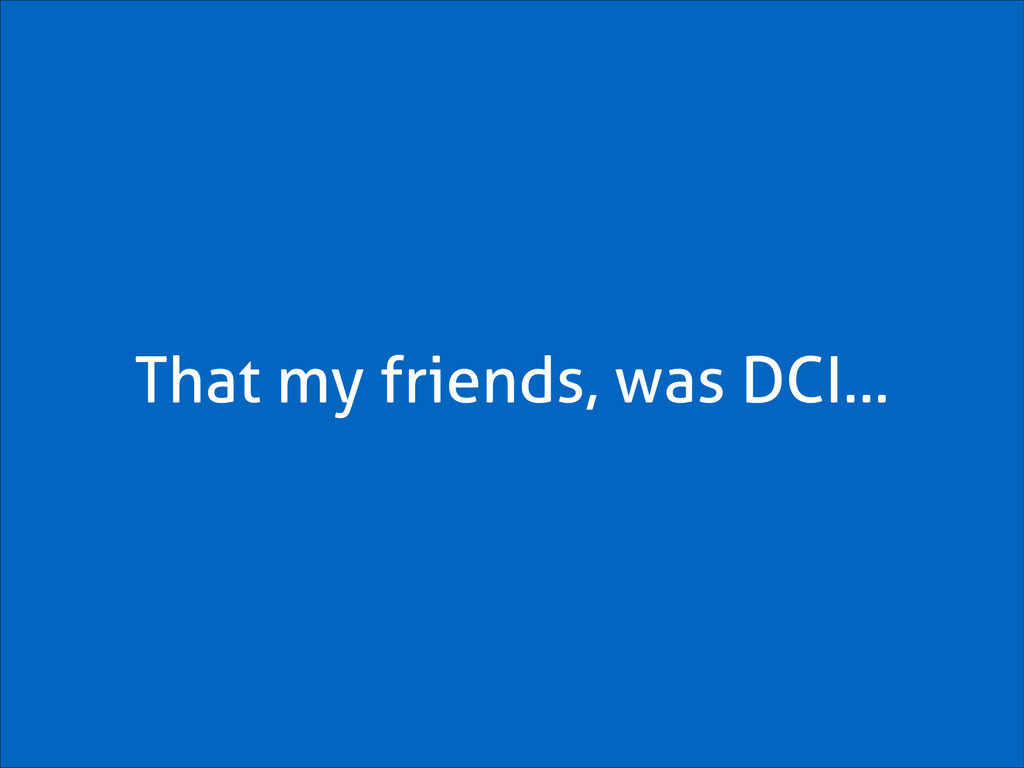 That my friends, was DCI…