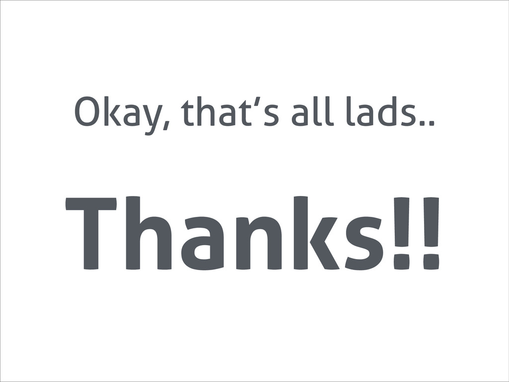 Thanks!! Okay, that's all lads..