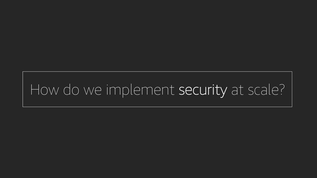 How do we implement security at scale?