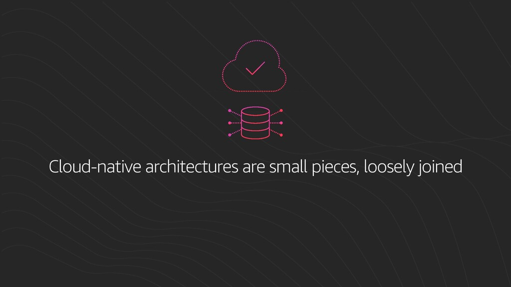 Cloud-native architectures are small pieces, lo...