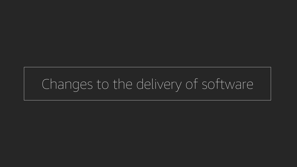 Changes to the delivery of software